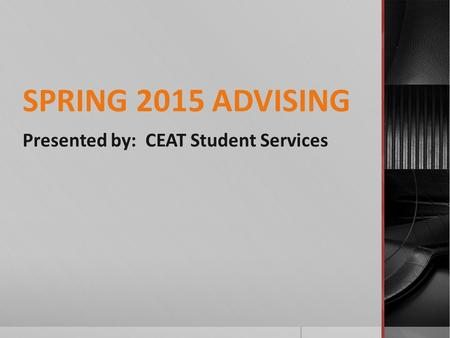 SPRING 2015 ADVISING Presented by: CEAT Student Services.