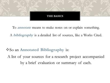 To annotate means to make notes on or explain something. A bibliography is a detailed list of sources, like a Works Cited.  So an Annotated Bibliography.