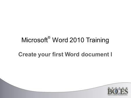 Microsoft ® Word 2010 Training Create your first Word document I.