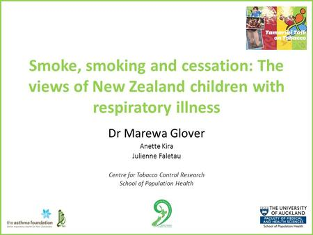 Smoke, smoking and cessation: The views of New Zealand children with respiratory illness Dr Marewa Glover Anette Kira Julienne Faletau Centre for Tobacco.