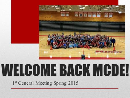 WELCOME BACK MCDE! 1 st General Meeting Spring 2015.