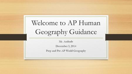 Welcome to AP Human Geography Guidance Mr. Andrade December 3, 2014 Prep and Pre-AP World Geography.
