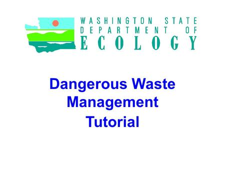 Dangerous Waste Management Tutorial. Ecology staff can help For more help on Dangerous Waste issues, call the Hazardous Waste and Toxics Reduction staff.