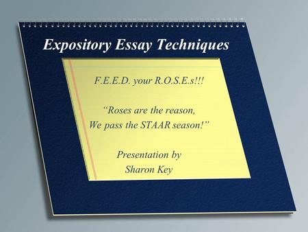 "Expository Essay Techniques F.E.E.D. your R.O.S.E.s!!! ""Roses are the reason, We pass the STAAR season!"" Presentation by Sharon Key."