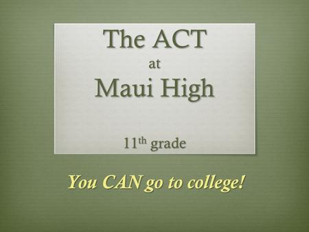You CAN go to college! The ACT at Maui High 11 th grade.