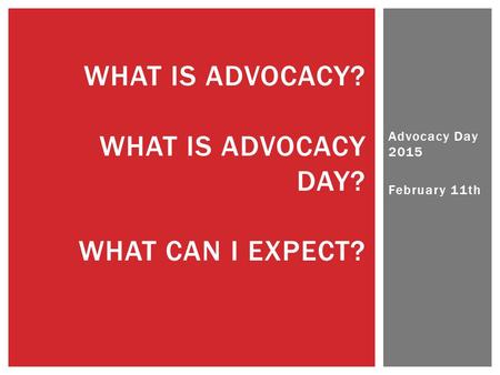 Advocacy Day 2015 February 11th WHAT IS ADVOCACY? WHAT IS ADVOCACY DAY? WHAT CAN I EXPECT?