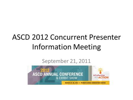 ASCD 2012 Concurrent Presenter Information Meeting September 21, 2011.