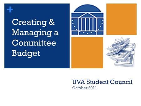 + Creating & Managing a Committee Budget UVA Student Council October 2011.