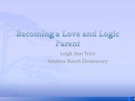 Leigh Ann Trice Sendera Ranch Elementary.  Love and logic is a common sense approach to raising children that provides parents with easy- to-learn skills.
