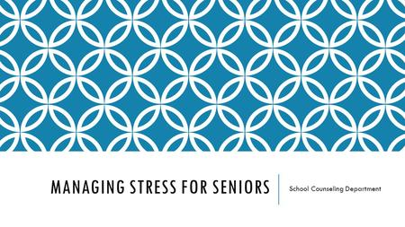 MANAGING STRESS FOR SENIORS School Counseling Department.