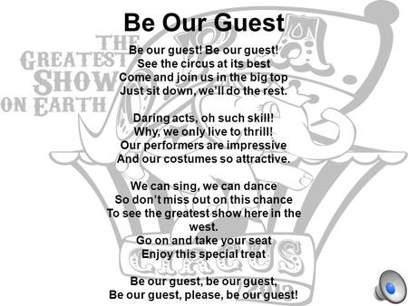 Be Our Guest Be our guest! See the circus at its best Come and join us in the big top Just sit down, we'll do the rest. Daring acts, oh such skill! Why,