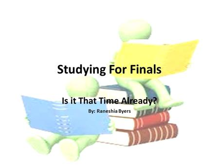 Studying For Finals Is it That Time Already? By: Raneshia Byers.