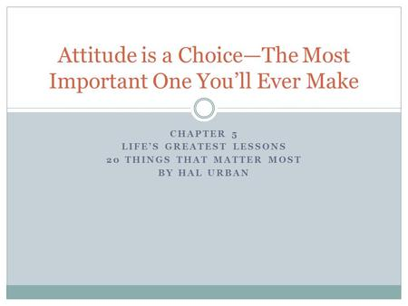 CHAPTER 5 LIFE'S GREATEST LESSONS 20 THINGS THAT MATTER MOST BY HAL URBAN Attitude is a Choice—The Most Important One You'll Ever Make.