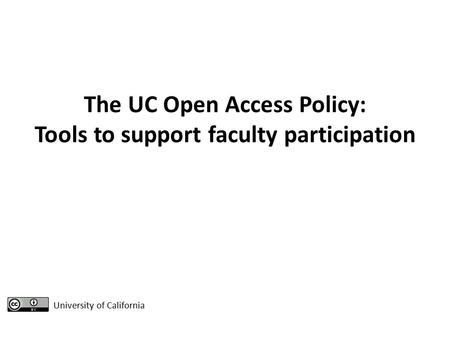 The UC Open Access Policy: Tools to support faculty participation University of California.