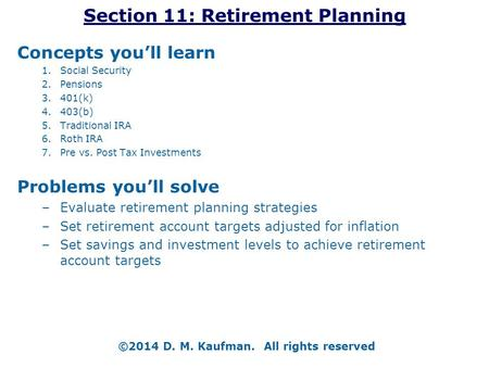 Section 11: Retirement Planning Concepts you'll learn 1.Social Security 2.Pensions 3.401(k) 4.403(b) 5.Traditional IRA 6.Roth IRA 7.Pre vs. Post Tax Investments.