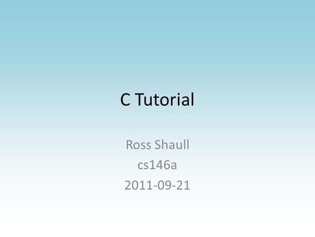 C Tutorial Ross Shaull cs146a 2011-09-21. Why C Standard systems language – Historical reasons (OS have historically been written in C, so libraries written.