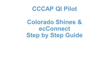 CCCAP QI Pilot Colorado Shines & ecConnect Step by Step Guide.