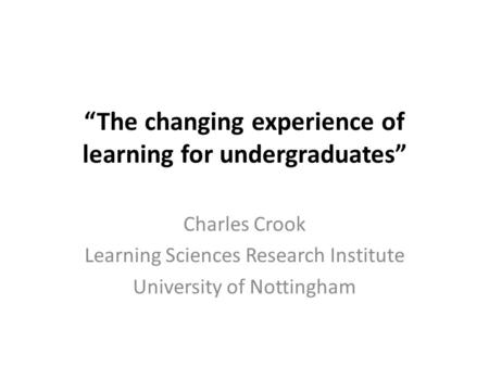 """The changing experience of learning for undergraduates"" Charles Crook Learning Sciences Research Institute University of Nottingham."