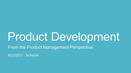 Product Development From the Product Management Perspective 8/22/2013 - SoTechie.