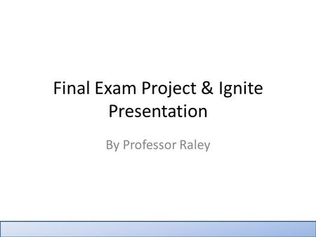 Final Exam Project & Ignite Presentation By Professor Raley.