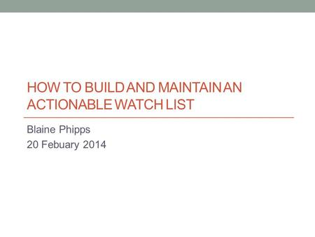 HOW TO BUILD AND MAINTAIN AN ACTIONABLE WATCH LIST Blaine Phipps 20 Febuary 2014.