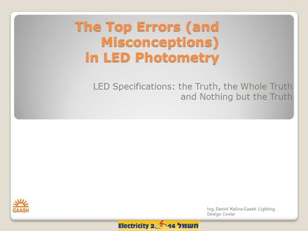 The Top Errors (and Misconceptions) in LED Photometry LED Specifications: the Truth, the Whole Truth and Nothing but the Truth Ing. Daniel Kalina-Gaash.
