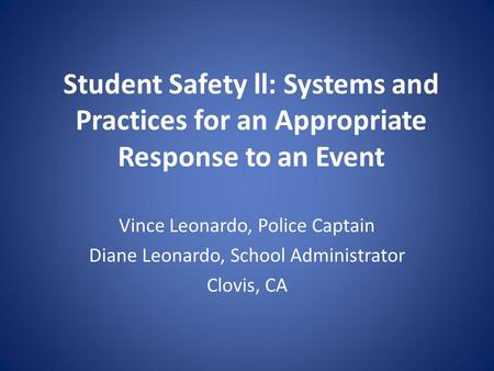 Student Safety ll: Systems and Practices for an Appropriate Response to an Event Vince Leonardo, Police Captain Diane Leonardo, School Administrator Clovis,