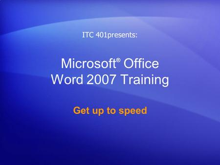 Microsoft ® Office Word 2007 Training Get up to speed ITC 401presents: