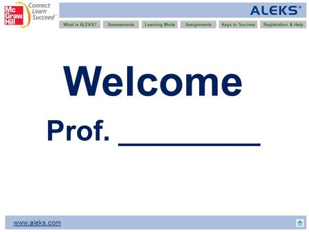 Www.aleks.com What is ALEKS?AssessmentsAssignmentsLearning ModeRegistration & HelpKeys to Success Welcome Prof. _________.