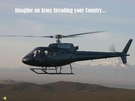 Imagine an Army Invading your Country.... The destruction of everything you hold..