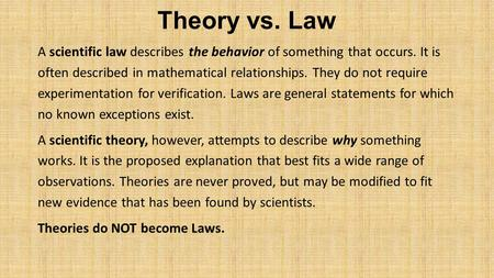 Theory vs. Law A scientific law describes the behavior of something that occurs. It is often described in mathematical relationships. They do not require.
