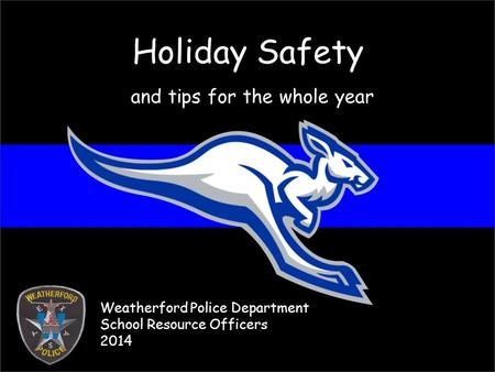 Holiday Safety and tips for the whole year Weatherford Police Department School Resource Officers 2014.