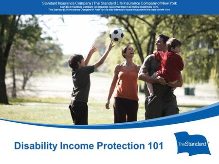 © 2010 Standard Insurance Company 15082PPT (8/14) SI/SNY Disability Income Protection 101 Standard Insurance Company | The Standard Life Insurance Company.