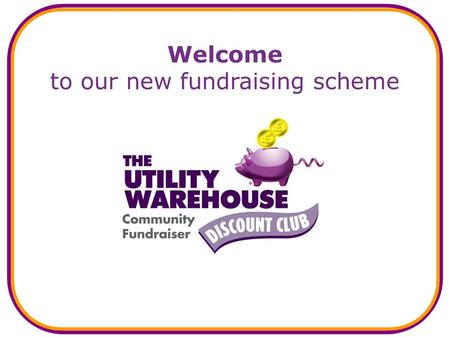 Welcome to our new fundraising scheme. What is the new scheme? A new and easy way to: generate a regular income for us, and… save money for yourself at.