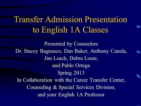 Transfer Admission Presentation to English 1A Classes Presented by Counselors Dr. Stacey Bagnasco, Dan Baker, Anthony Canela, Jim Leach, Debra Louie,