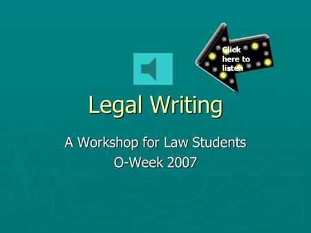 Legal Writing A Workshop for Law Students O-Week 2007 Click here to listen.