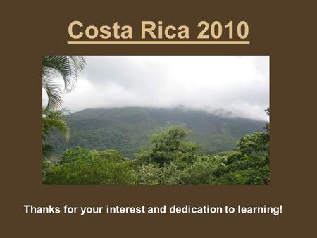 Costa Rica 2010 Thanks for your interest and dedication to learning!