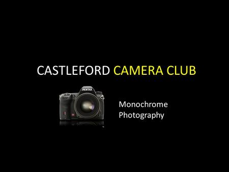 CASTLEFORD CAMERA CLUB Monochrome Photography. What is Monochrome Photography? Monochrome Photography is photography where the image produced has a single.