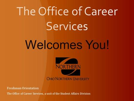 Welcomes You! Freshman Orientation The Office of Career Services, a unit of the Student Affairs Division.