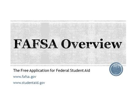 The Free Application for Federal Student Aid www.fafsa.gov www.studentaid.gov.