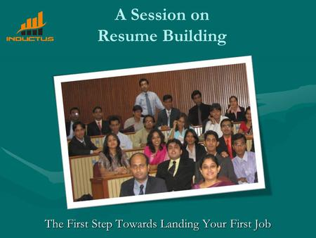 A Session on Resume Building The First Step Towards Landing Your First Job.