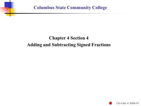Ch 4 Sec 4: Slide #1 Columbus State Community College Chapter 4 Section 4 Adding and Subtracting Signed Fractions.