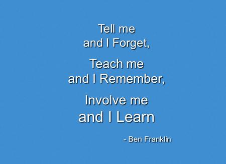 Tell me and I Forget, Tell me and I Forget, Teach me and I Remember, Teach me and I Remember, Involve me and I Learn Involve me and I Learn - Ben Franklin.
