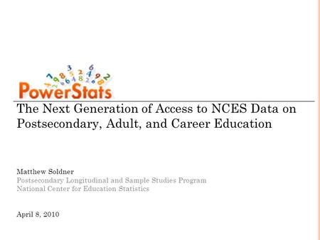 The Next Generation of Access to NCES Data on Postsecondary, Adult, and Career Education Matthew Soldner Postsecondary Longitudinal and Sample Studies.