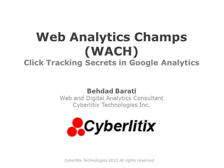 Web Analytics Champs (WACH) Click Tracking Secrets in Google Analytics Behdad Barati Web and Digital Analytics Consultant Cyberlitix Technologies Inc.