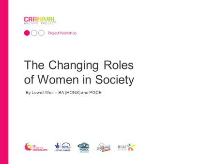 The Changing Roles of Women in Society Project/Workshop By Lowell Weir – BA (HONS) and PGCE.