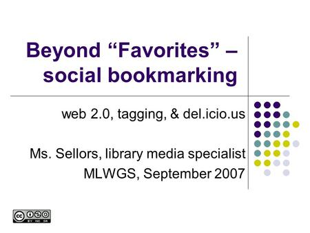 "Beyond ""Favorites"" – social bookmarking web 2.0, tagging, & del.icio.us Ms. Sellors, library media specialist MLWGS, September 2007."