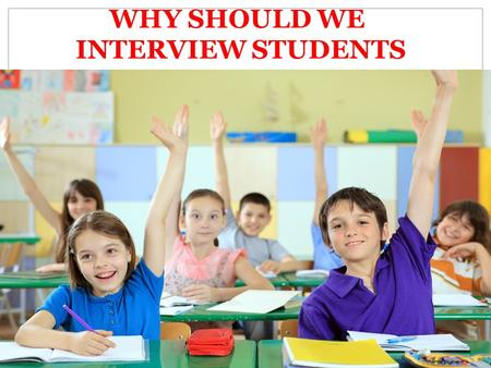 WHY SHOULD WE INTERVIEW STUDENTS. Presentation topic: I choose interviewing children as my final presentation topic because from taking Principles of.