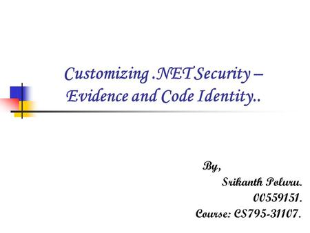 Customizing.NET Security – Evidence and Code Identity.. B y, S rikanth Poluru. 00559151. Course: CS795-31107.