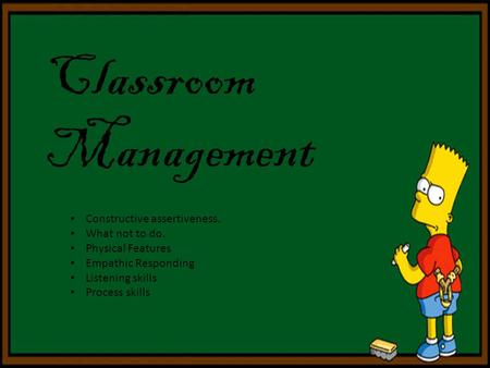Classroom Management Constructive assertiveness. What not to do. Physical Features Empathic Responding Listening skills Process skills.